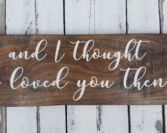 And I thought I loved you then wood sign- Rustic Decor - Farmhouse Decor - Wedding gift - Anniversary gift