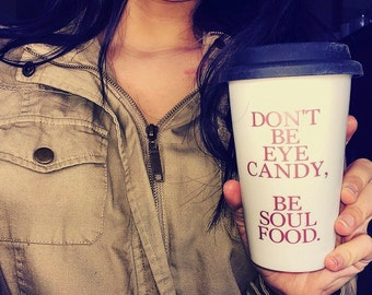Don'y be Eye Candy be Soul Food, Travel Mug, Coffee Mug with Saying
