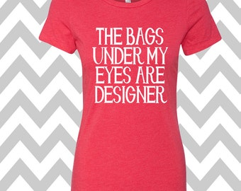 The Bags Under My Eyes Are Designer Ladies T-shirt Summer Tee Funny Workout Shirt Gym Shirt Drinking T-Shirt Coffee Lover Shirt Gym Tee