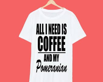 All I Need Is Coffee And My Pomeranian T Shirt