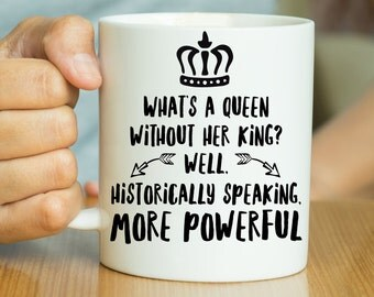 What's A Queen Without Her King? Historically Speaking More Powerful - Feminist Mug, Feminist Quote, Funny Feminist Quote, Gift For Feminist