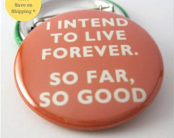 I intend to live forever...so far,so good Pinback Button Badge, pins for backpacks, Pinback Button gift, Button OR Magnet - 1.5″ (38mm)
