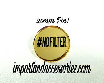 NO FILTER PIN- Insta-famous Hash tag No Filter Etched Gold Mirror Laser Cut Acrylic 25mm or 1 inch Circle With Metal Safety Pin Back.