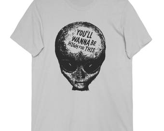 Alien Tee - You'll Wanna Be High For This Unisex T Shirt