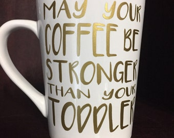 May your coffee be stronger than your toddler coffee mug/cup