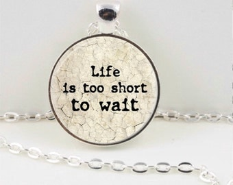 Life is Too Short to Wait Pendant or Keychain