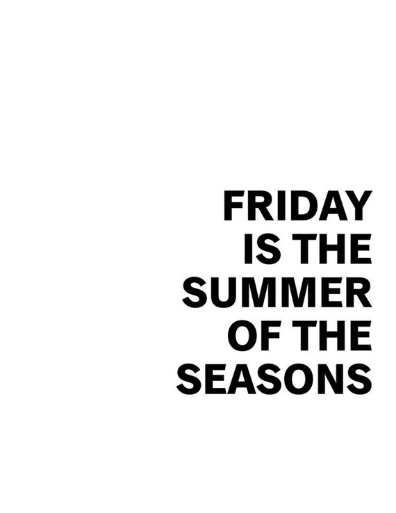 Black and white poster quote: Friday is the Summer of the Seasons