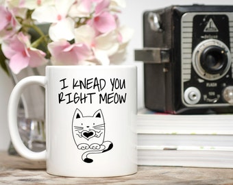 Cat Coffee Mug,  Cat Lover Gift, Cat Gift, I Knead You Right Meow, Valentine's Day Gift, Cat Mug, Funny Cat Mug, Anniversary Gift, Cat Gifts