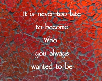 It is never to late to become who you always wanted to be Quote on Original Photo with Envelope is ready to Frame or Send as a Gift