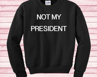 Not my president shirt Sweatshirt funny sweater Instagram gifts fashion blogger elections 2016 trump hillary clinton