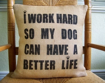 I work hard so my dog can have a better life pillow, Dog pillow, Burlap pillow, Pet pillow, stenciled pillow, FREE SHIPPING!