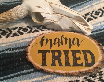 Mama Tried, Hand Painted Wood Slice Sign, Rustic, Western Home Decor
