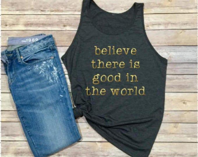 Believe There Is Good In The World Shirt - Women's Tank - Unisex Tank - Hippie Shirt - Hippie Tank - Boho Shirt - Boho Tank - Music Festival