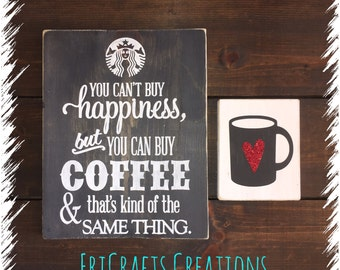 You can't buy happiness but you can buy coffee & that's kind of the same thing Starbucks wood sign