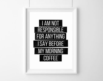I am not responsible for anything I say before my morning coffee,coffe Quote,coffee poster,Typography Poster,Gift,live Quote, Inspirational,