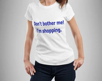 Don't Bother Me. I'm Shopping! Women's Shopping T-shirt. Shop Shop Shop.  Love Shopping.  Shopping Addict.