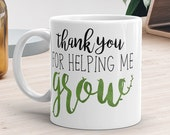 Thank You For Helping Me Grow - Ceramic Mug 11oz or 15oz - Coffee Cup Tea Mugs Teacher Gift For Teachers School Gifts Pun Nature Plant Puns