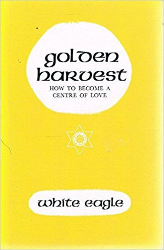 Golden Harvest: How to Become a Centre of Love Hardcover – 1981 by White Eagle (Author)