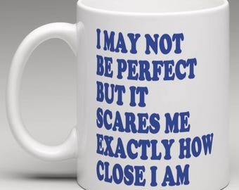 I May not be perfect but it scares me exactly how close i am   - Novelty Mug