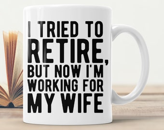 Retirement Mug - I Tried To Retire But Now I'm Working For My Wife - Funny Gift For Retired Men Coffee Cup