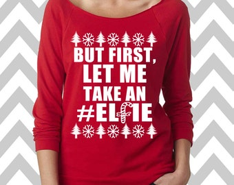 But First, Let Me Take An Elfie Funny Christmas Sweater Ugly Christmas Sweatshirt Oversized 3/4 Sleeve Sweatshirt Funny Christmas Shirt