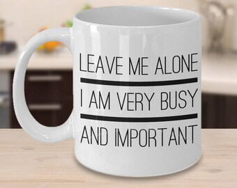 Leave Me Alone I Am Very Busy and Important Coffee Mug - Sarcastic Coffee Mugs - Funny Tea Mugs - Coworker Gift - Funny Gag Gift for Friends