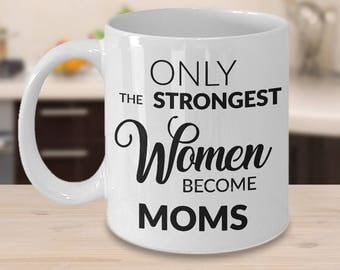 Mugs for Mom - Mom Gifts from Daughter - Mom Gifts from Son - Only the Strongest Women Become Moms Coffee Mug - Great Mother's Day Gifts