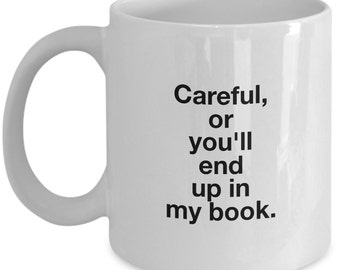 Careful or You'll End Up in My Book - Funny Gift Mug for Writers