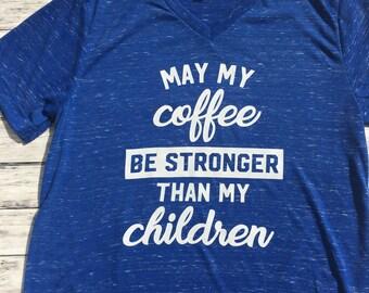 Coffee TShirt- May my coffee be stronger than my children-Mom T Shirt-Woman's Shirt-Cofee- Adult Tshirt
