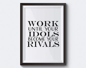 Work Until Your Idols Become Your Rivals Printable Wall Art, Home Decor, Office Decor, Inspirational Motivational Quote, Print.