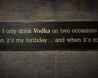 I only drink Vodka on two occasions, when its my birthday and when its not wooden sign