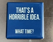 Thats a horrible idea. What time? .... Custom made 1.5 X 1.5 inch magnet
