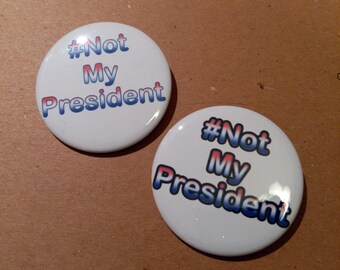 Not My President 2 inch pinback button - election 2016, anti-trump, protest