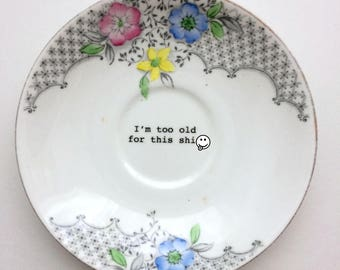 I'm to old for this sh*t: tell it like it is with this altered, upcycled, vintage bone china saucer on your wall