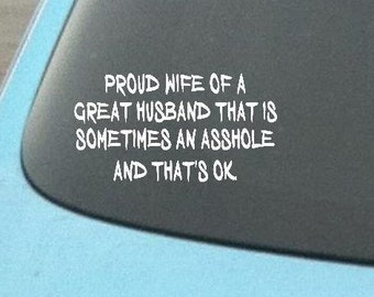 Car Decal, Proud wife of a great husband that is sometimes an a**hole, Decal