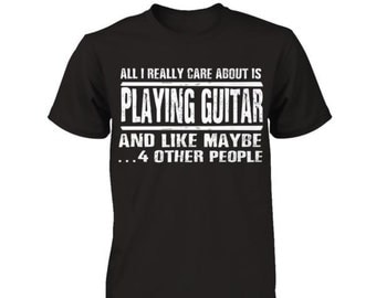 Guitar shirt | All I really care about is Playing Guitar