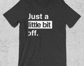 Funny Tshirts - Just a Little Bit Off Graphic Tee - Funny T-Shirts - Graphic Design T-Shirts - Bad Day Tshirts - Monday Tee