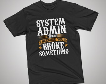 System Admin Here Because You Broke Something T-Shirt