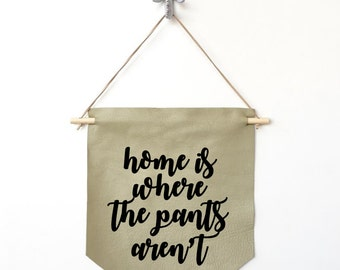 Leather Handmade Wall Banner, New Home Housewarming Gift, Pennant Banner, House Warming Gift, Word Wall Art | Home is Where the Pants Aren't