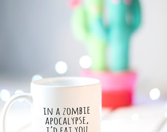Funny Valentine's Day Gift, in a zombie apocalypse I'd eat you last, Funny Mug, Gift for Him, Girlfriend Gift, Funny Gifts for Couples,