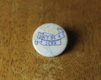 Don't Be A Jerk - Pinback Button OR Magnet