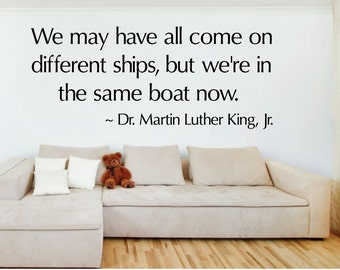 We may have all come on different ships, but we're in the same boat now. - 0242- Home Decor - Wall Decor - MLK - Dr. Martin Luther King Jr.