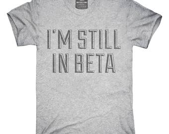 I'm Still In Beta T-Shirt, Hoodie, Tank Top, Gifts