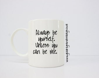 Always be yourself, unless you can be me