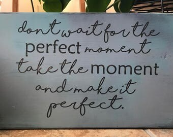 Don't Wait For The Perfect Moment Take The Moment And Make It Perfect Sign