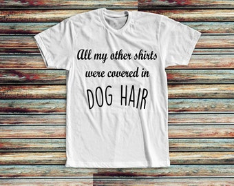 Dog Hair Shirt | Fur Mom | Dog Mama | Funny Dog Shirt | All My Other Clothes Were Covered In Dog Hair | Dog Shirts For Women | Dog Mom Tee |