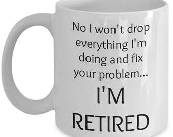 Retirement Gifts for Women, Men - Gag Gifts for Coworkers - No I Won't Drop Everything & Fix Your Problem I'm Retired Funny Coffee Mug Gift