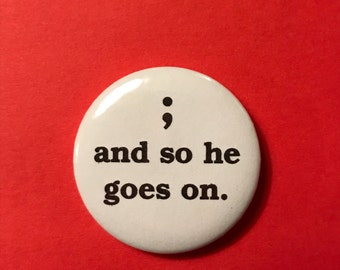 """And so he goes on 1 1/2"""" semicolon pin/badge/button"""