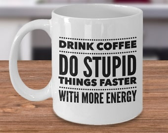 Sarcastic Coffee Mug - Drink Coffee, Do Stupid Things Faster With More Energy Funny Coffee Mugs - Sarcasm - Coffee Lover Gift for Friend