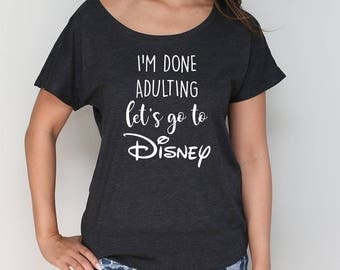 I'm Done Adulting Let's Go To Disney Inspired Dolman Shirt / Disney Life Dolman Tee / Disney Fan Shirt [E0265]